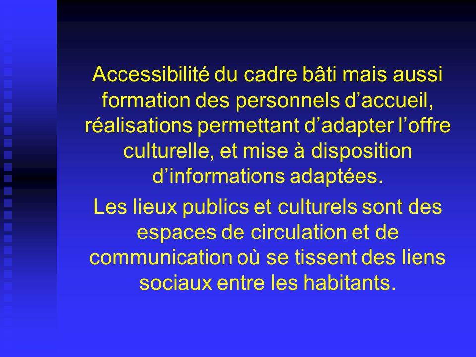 Accessibilité du cadre bâti mais aussi formation des personnels d'accueil, réalisations permettant d'adapter l'offre culturelle, et mise à disposition d'informations adaptées.