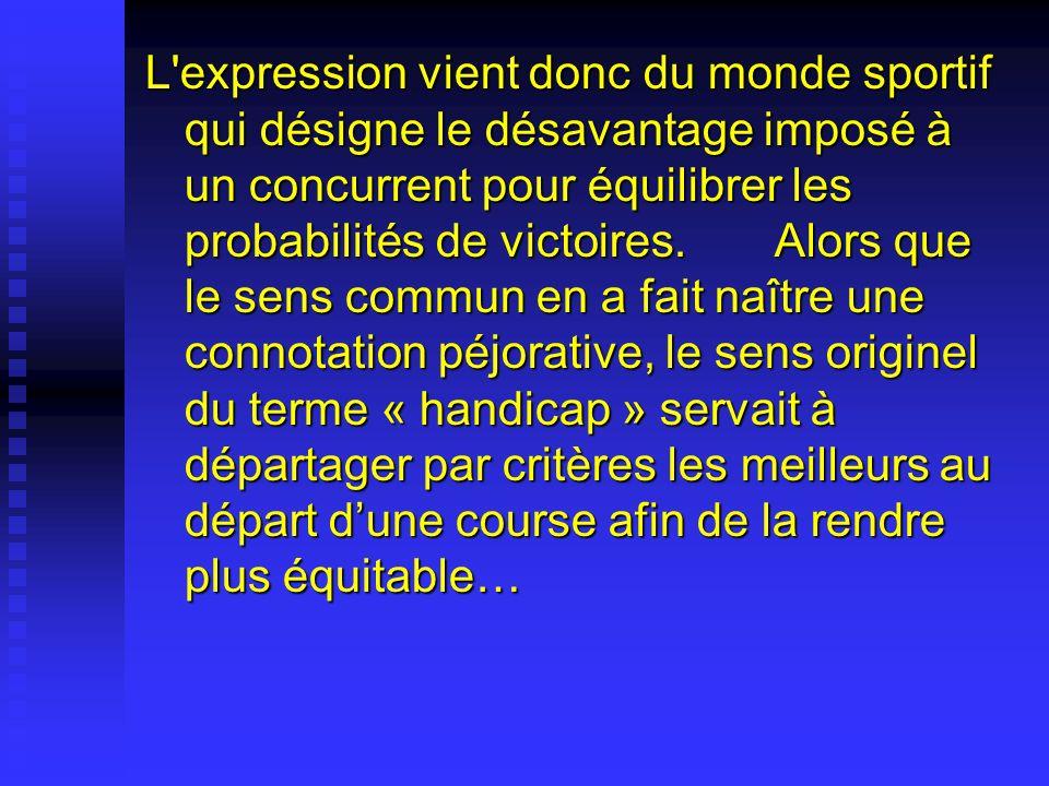 L expression vient donc du monde sportif qui désigne le désavantage imposé à un concurrent pour équilibrer les probabilités de victoires.