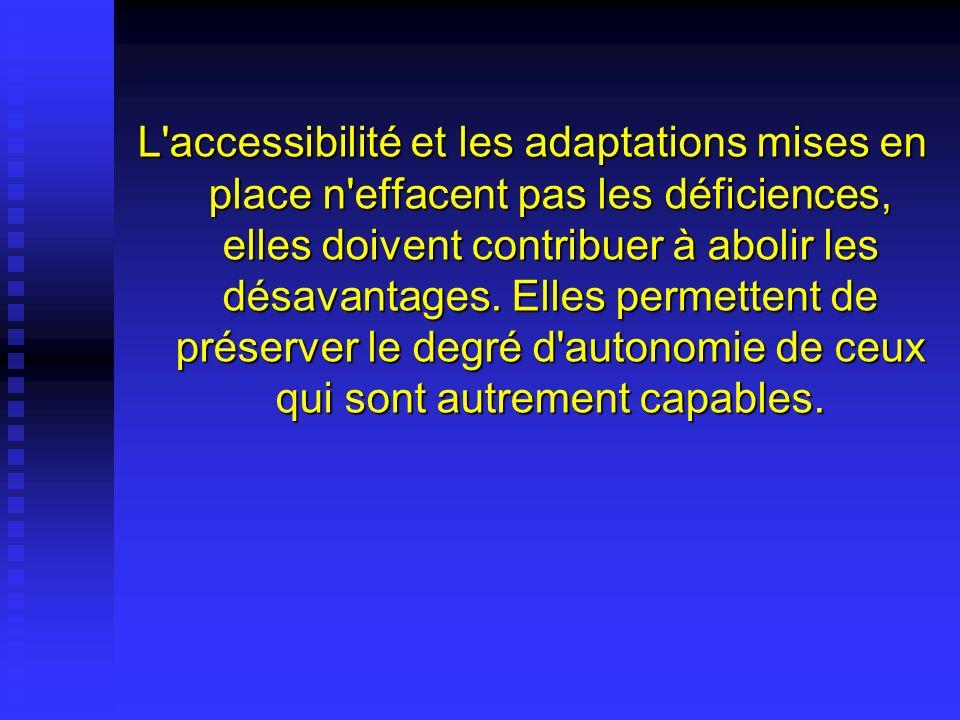 L accessibilité et les adaptations mises en place n effacent pas les déficiences, elles doivent contribuer à abolir les désavantages.