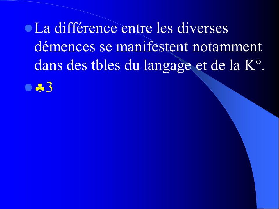 La différence entre les diverses démences se manifestent notamment dans des tbles du langage et de la K°.