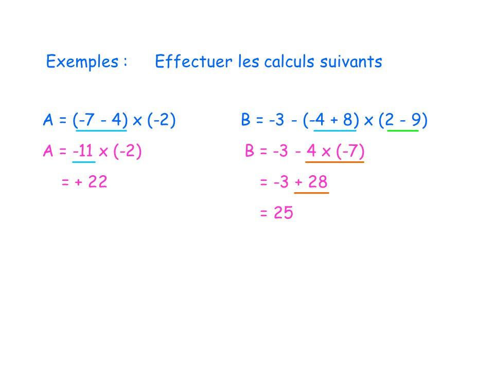 Exemples : Effectuer les calculs suivants. A = (-7 - 4) x (-2) B = -3 - (-4 + 8) x (2 - 9) A = -11 x (-2)