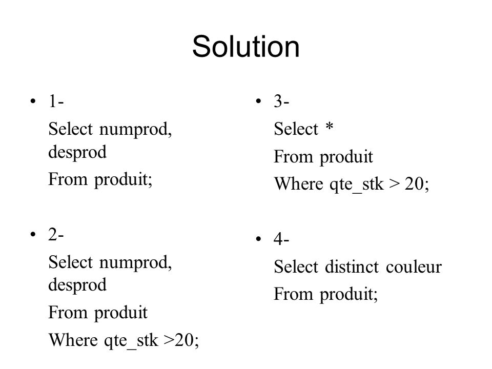 Solution 1- Select numprod, desprod From produit; 2- From produit