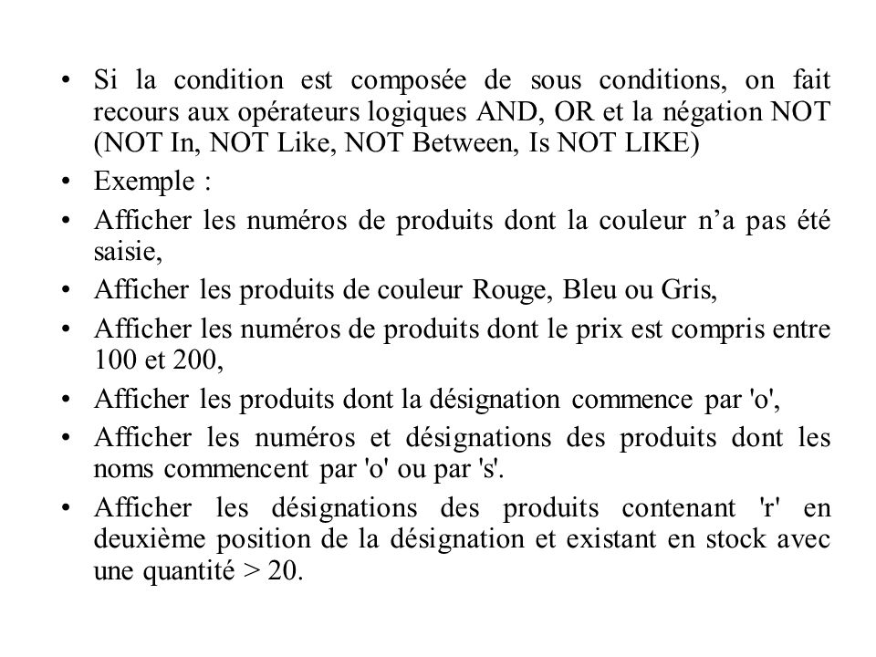 Si la condition est composée de sous conditions, on fait recours aux opérateurs logiques AND, OR et la négation NOT (NOT In, NOT Like, NOT Between, Is NOT LIKE)