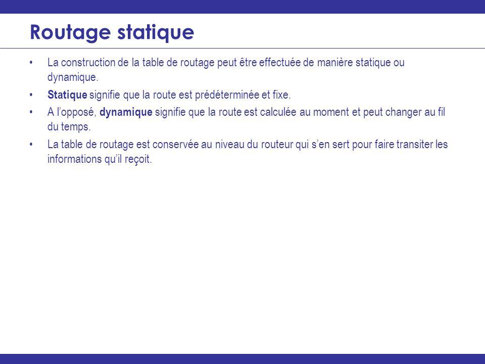 Routage statique La construction de la table de routage peut être effectuée de manière statique ou dynamique.