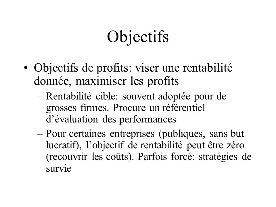 Objectifs Objectifs de profits: viser une rentabilité donnée, maximiser les profits.