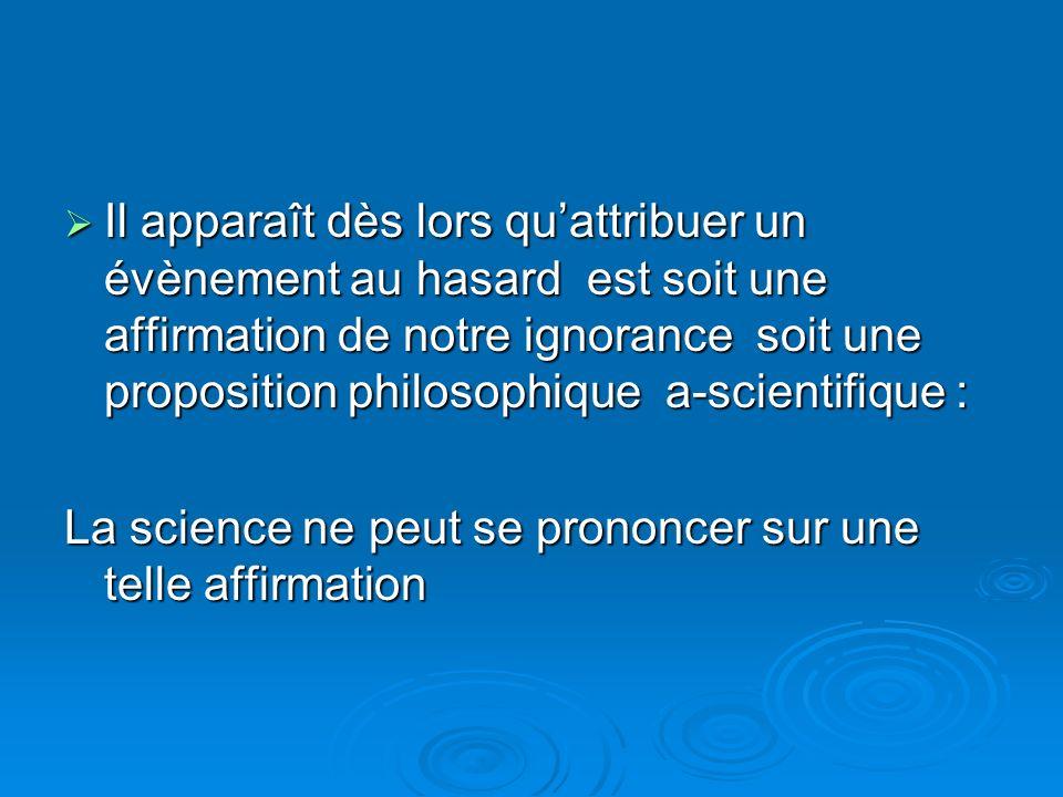 Il apparaît dès lors qu'attribuer un évènement au hasard est soit une affirmation de notre ignorance soit une proposition philosophique a-scientifique :