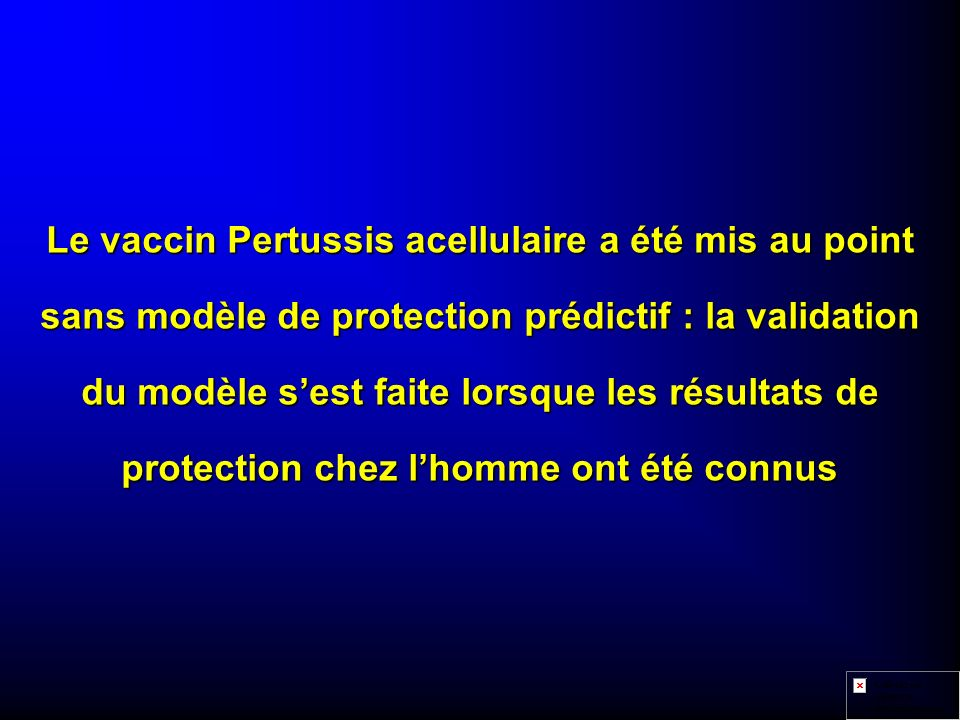 Le vaccin Pertussis acellulaire a été mis au point sans modèle de protection prédictif : la validation du modèle s'est faite lorsque les résultats de protection chez l'homme ont été connus