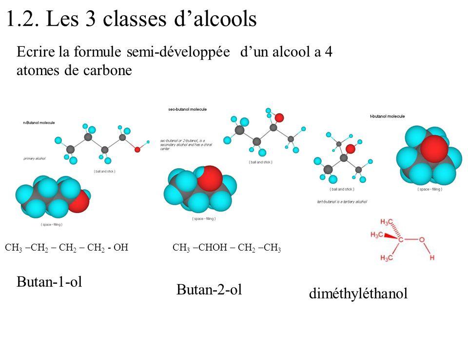 1.2. Les 3 classes d'alcools Ecrire la formule semi-développée d'un alcool a 4 atomes de carbone. CH3 –CH2 – CH2 – CH2 - OH.