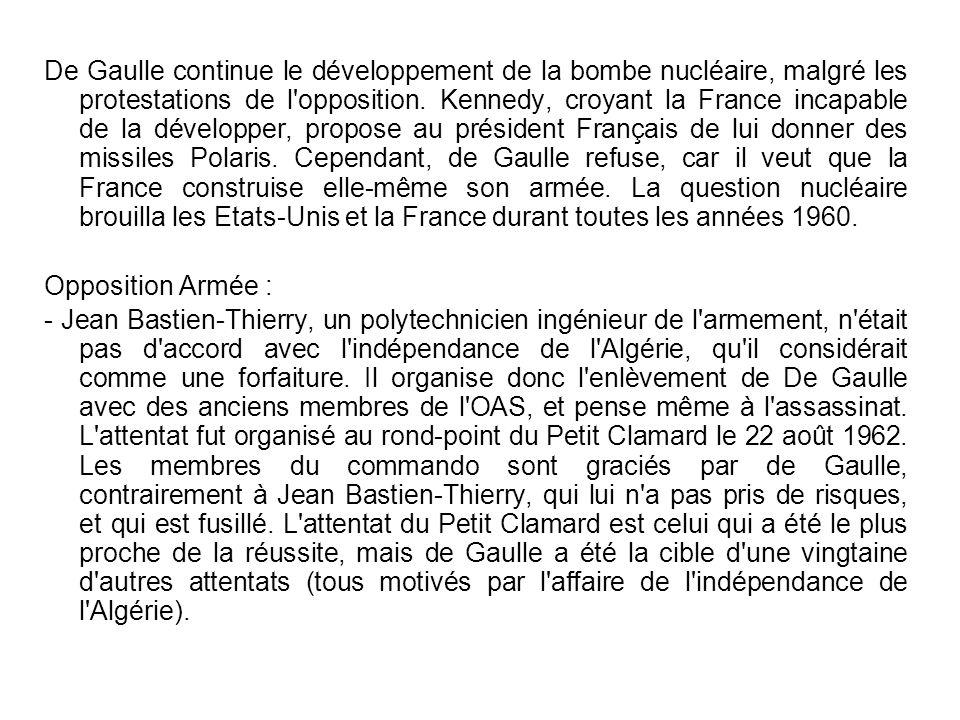 De Gaulle continue le développement de la bombe nucléaire, malgré les protestations de l opposition. Kennedy, croyant la France incapable de la développer, propose au président Français de lui donner des missiles Polaris. Cependant, de Gaulle refuse, car il veut que la France construise elle-même son armée. La question nucléaire brouilla les Etats-Unis et la France durant toutes les années 1960.