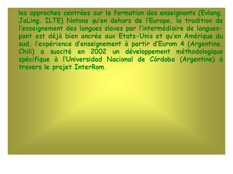 les approches centrées sur la formation des enseignants (Evlang, JaLing, ILTE) Notons qu'en dehors de l'Europe, la tradition de l'enseignement des langues slaves par l'intermédiaire de langues- pont est déjà bien ancrée aux Etats-Unis et qu'en Amérique du sud, l'expérience d'enseignement à partir d'Eurom 4 (Argentine, Chili) a suscité en 2002 un développement méthodologique spécifique à l'Universidad Nacional de Córdoba (Argentine) à travers le projet InterRom.