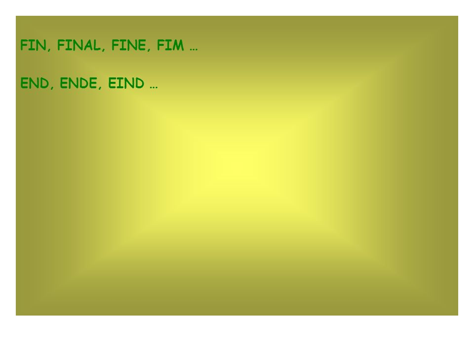 FIN, FINAL, FINE, FIM … END, ENDE, EIND …