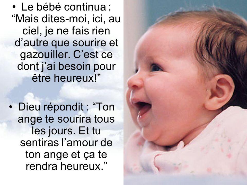 Le bébé continua : Mais dites-moi, ici, au ciel, je ne fais rien d'autre que sourire et gazouiller. C'est ce dont j'ai besoin pour être heureux!
