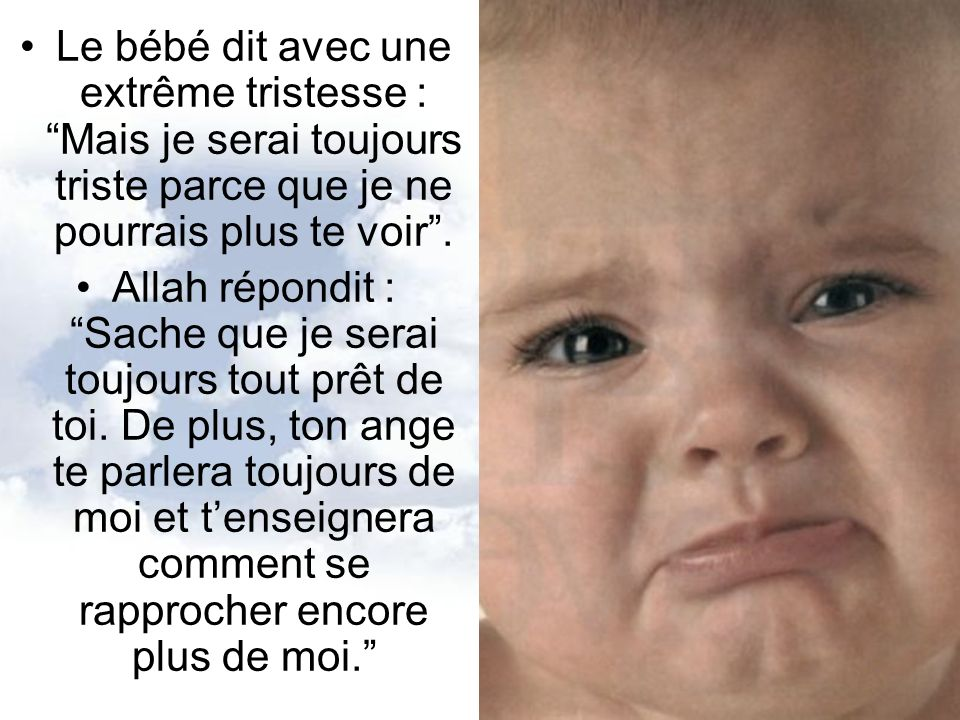 Le bébé dit avec une extrême tristesse : Mais je serai toujours triste parce que je ne pourrais plus te voir .