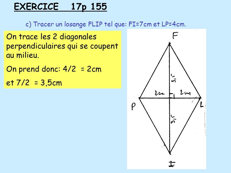 EXERCICE 17p 155 c) Tracer un losange FLIP tel que: FI=7cm et LP=4cm. On trace les 2 diagonales perpendiculaires qui se coupent au milieu.