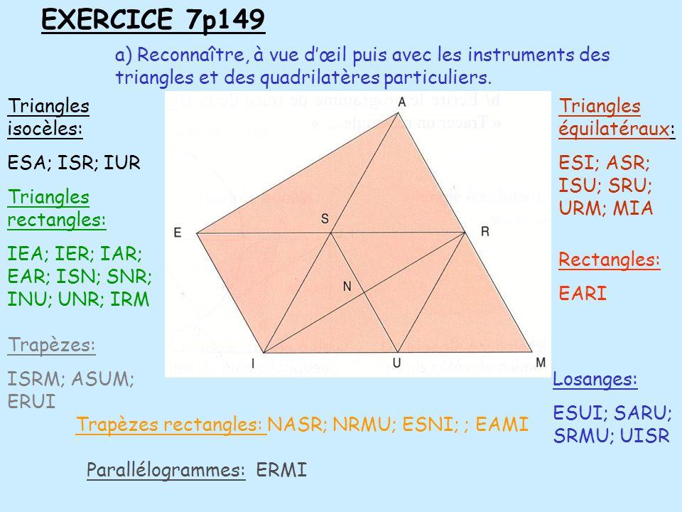 EXERCICE 7p149a) Reconnaître, à vue d'œil puis avec les instruments des triangles et des quadrilatères particuliers.
