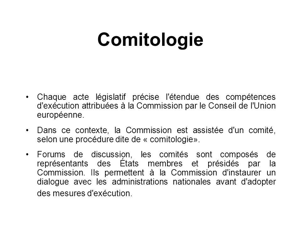 Comitologie Chaque acte législatif précise l étendue des compétences d exécution attribuées à la Commission par le Conseil de l Union européenne.