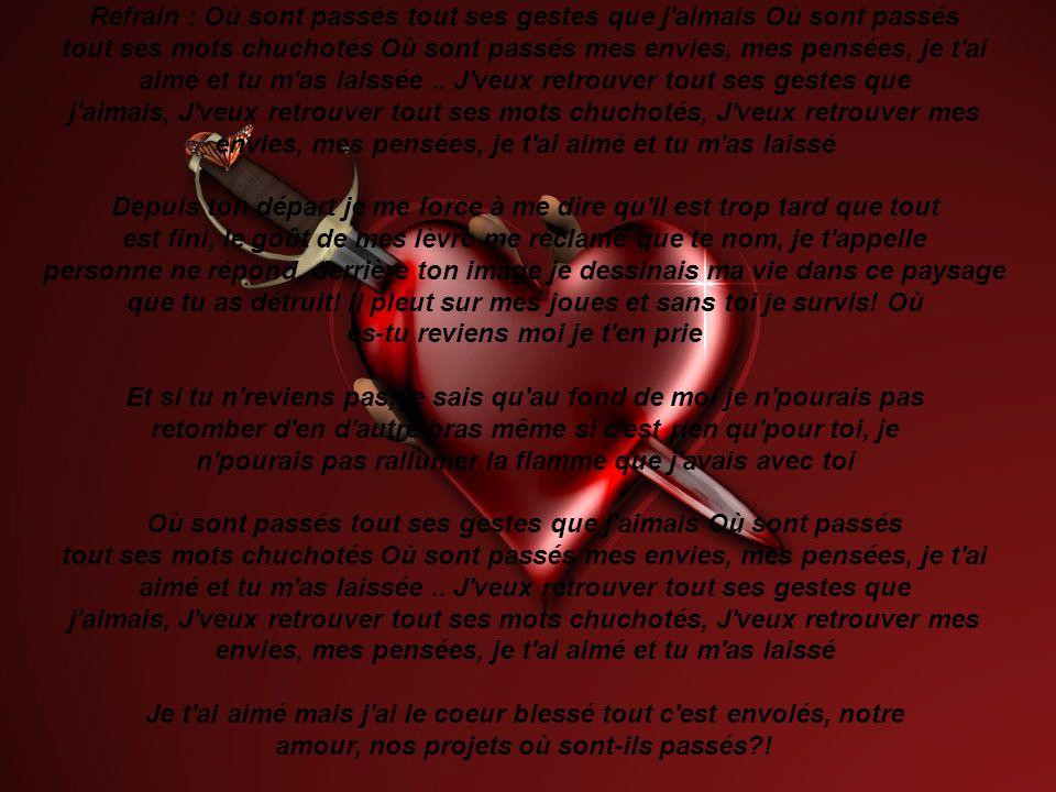 Et si tu n reviens pas, je sais qu au fond de moi je n pourais pas retomber d en d autre bras même si c est rien qu pour toi, je n pourais pas rallumer la flamme que j avais avec toi Refrain : Où sont passés tout ses gestes que j aimais Où sont passés tout ses mots chuchotés Où sont passés mes envies, mes pensées, je t ai aimé et tu m as laissée ..