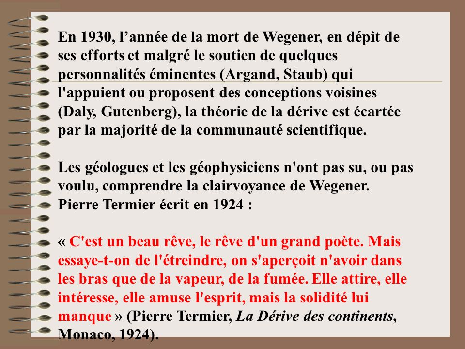 En 1930, l'année de la mort de Wegener, en dépit de ses efforts et malgré le soutien de quelques personnalités éminentes (Argand, Staub) qui l appuient ou proposent des conceptions voisines (Daly, Gutenberg), la théorie de la dérive est écartée par la majorité de la communauté scientifique.