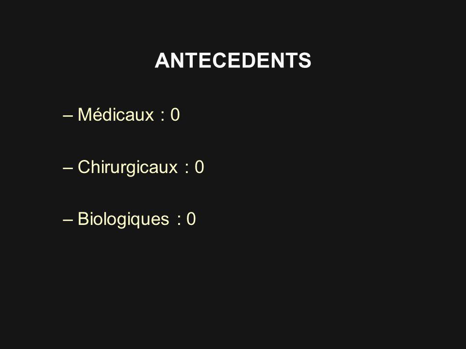 ANTECEDENTS Médicaux : 0 Chirurgicaux : 0 Biologiques : 0