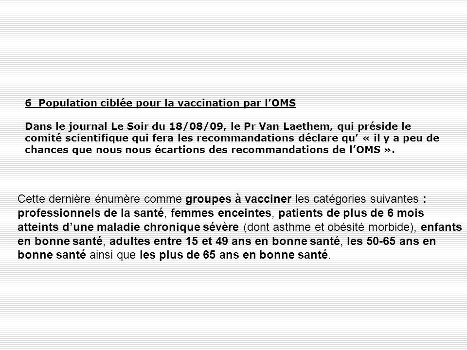 6 Population ciblée pour la vaccination par l'OMS Dans le journal Le Soir du 18/08/09, le Pr Van Laethem, qui préside le comité scientifique qui fera les recommandations déclare qu' « il y a peu de chances que nous nous écartions des recommandations de l'OMS ».