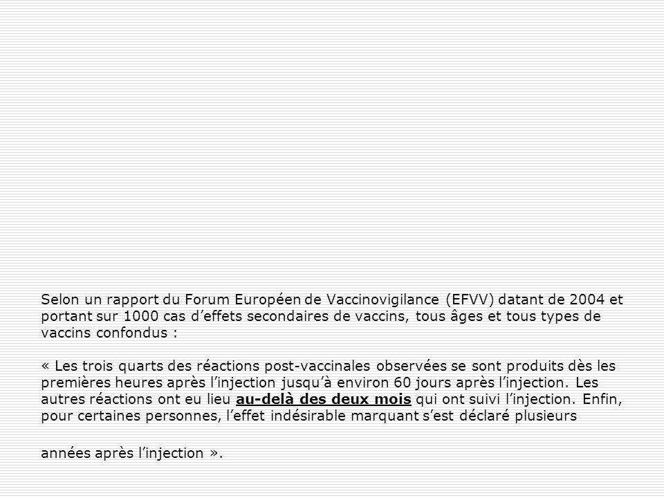 Selon un rapport du Forum Européen de Vaccinovigilance (EFVV) datant de 2004 et portant sur 1000 cas d'effets secondaires de vaccins, tous âges et tous types de vaccins confondus : « Les trois quarts des réactions post-vaccinales observées se sont produits dès les premières heures après l'injection jusqu'à environ 60 jours après l'injection.