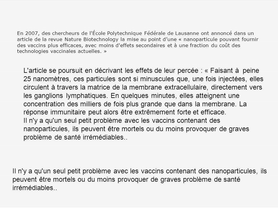En 2007, des chercheurs de l École Polytechnique Fédérale de Lausanne ont annoncé dans un article de la revue Nature Biotechnology la mise au point d'une « nanoparticule pouvant fournir des vaccins plus efficaces, avec moins d effets secondaires et à une fraction du coût des technologies vaccinales actuelles. »