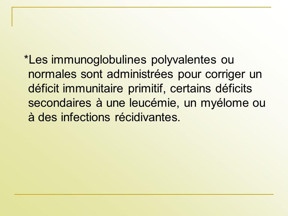 *Les immunoglobulines polyvalentes ou normales sont administrées pour corriger un déficit immunitaire primitif, certains déficits secondaires à une leucémie, un myélome ou à des infections récidivantes.