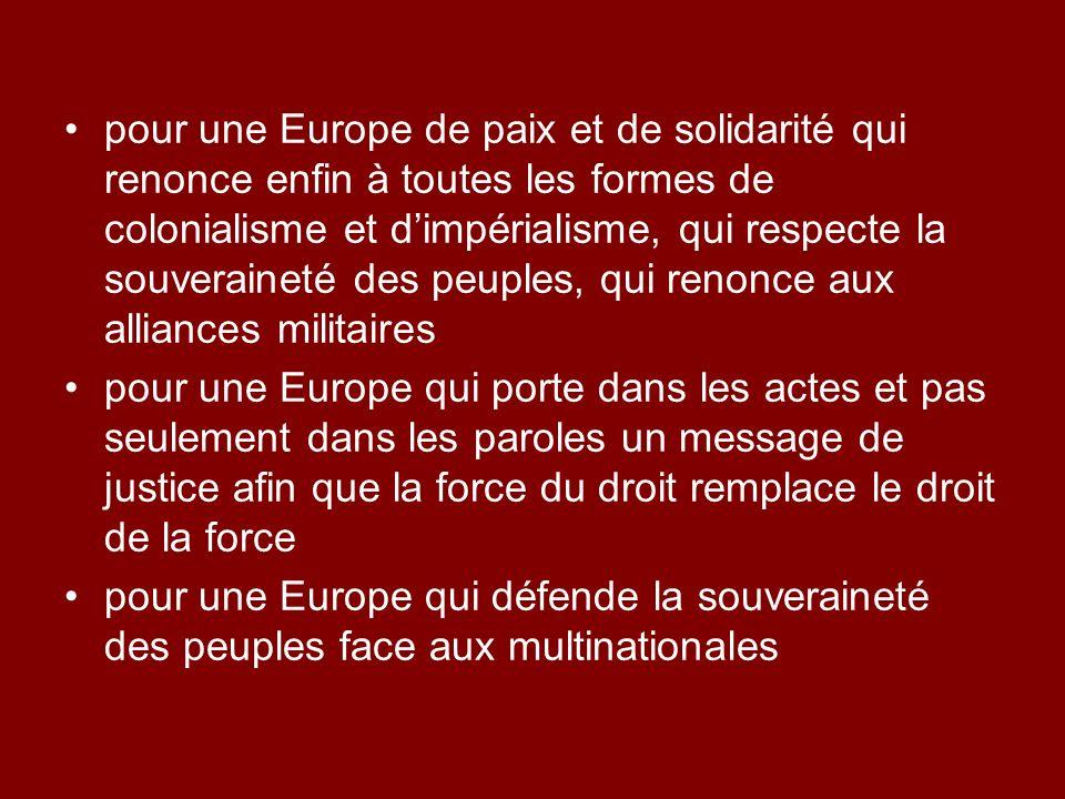 pour une Europe de paix et de solidarité qui renonce enfin à toutes les formes de colonialisme et d'impérialisme, qui respecte la souveraineté des peuples, qui renonce aux alliances militaires