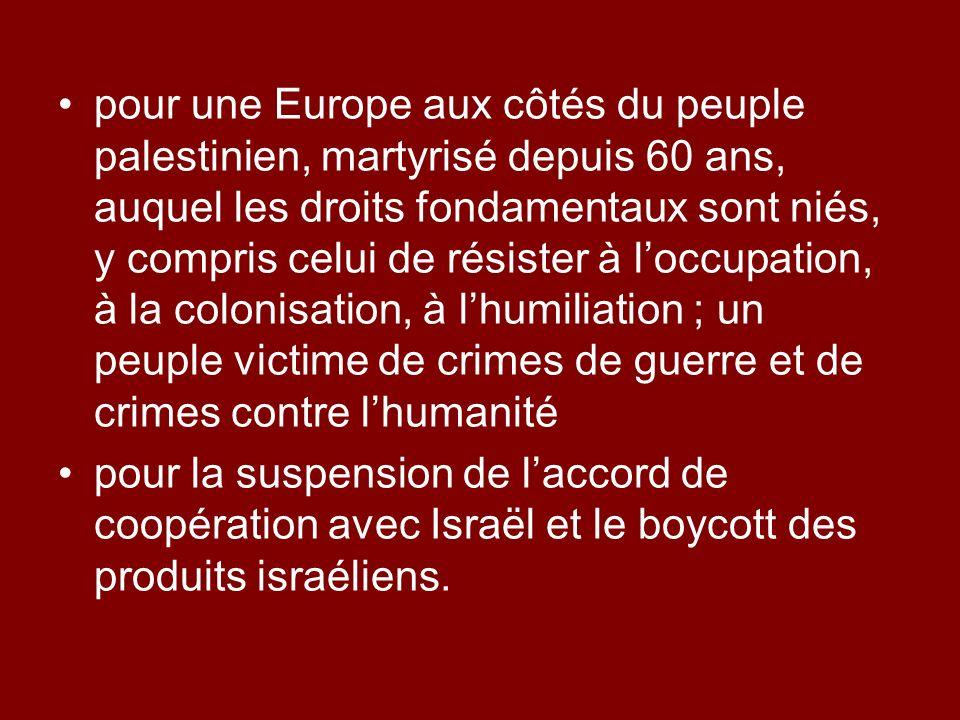 pour une Europe aux côtés du peuple palestinien, martyrisé depuis 60 ans, auquel les droits fondamentaux sont niés, y compris celui de résister à l'occupation, à la colonisation, à l'humiliation ; un peuple victime de crimes de guerre et de crimes contre l'humanité
