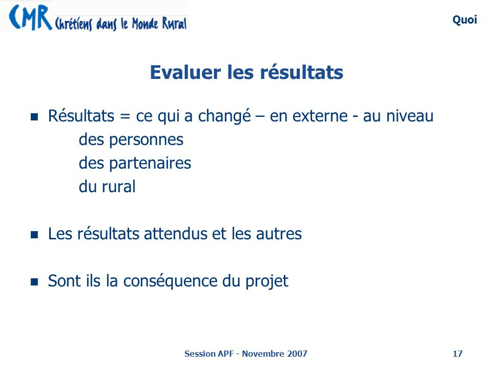 Quoi Evaluer les résultats. Résultats = ce qui a changé – en externe - au niveau. des personnes. des partenaires.