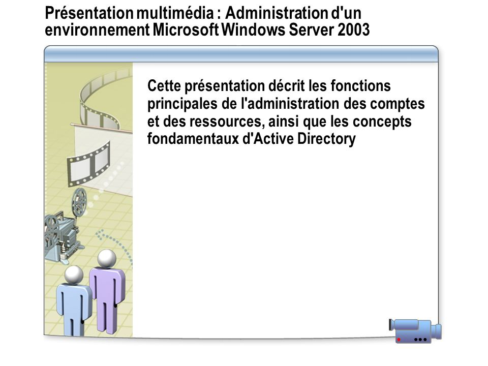 Présentation multimédia : Administration d un environnement Microsoft Windows Server 2003