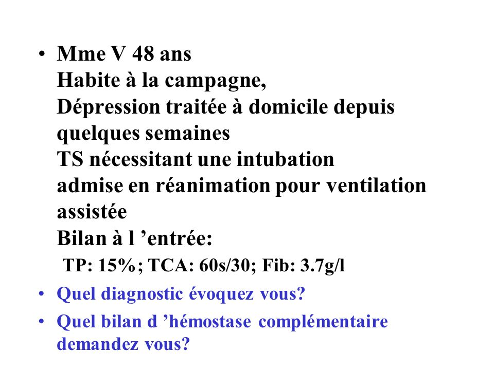 Mme V 48 ans Habite à la campagne, Dépression traitée à domicile depuis quelques semaines TS nécessitant une intubation admise en réanimation pour ventilation assistée Bilan à l 'entrée: TP: 15%; TCA: 60s/30; Fib: 3.7g/l