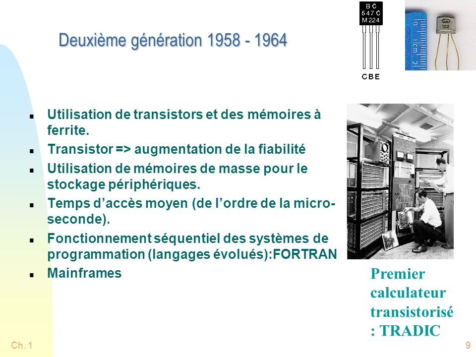 Deuxième génération 1958 - 1964 Utilisation de transistors et des mémoires à ferrite. Transistor => augmentation de la fiabilité.