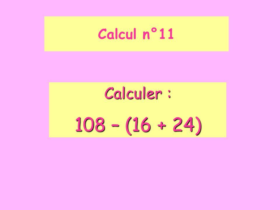 Calcul n°11 Calculer : 108 – (16 + 24)
