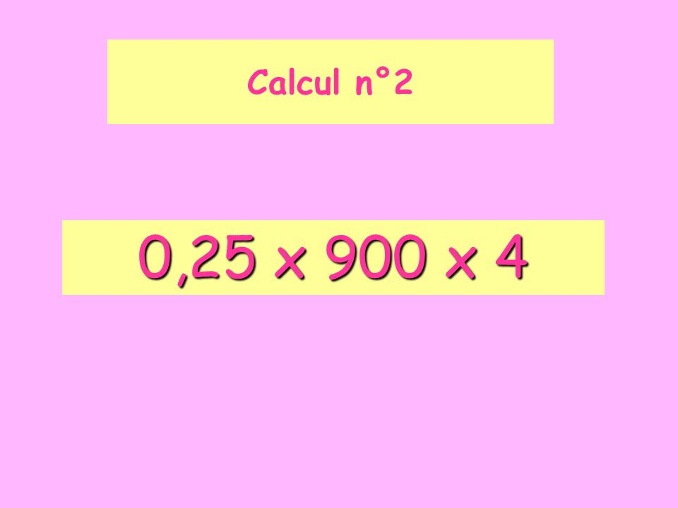 Calcul n°2 0,25 x 900 x 4