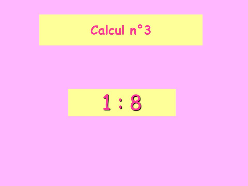 Calcul n°3 1 : 8