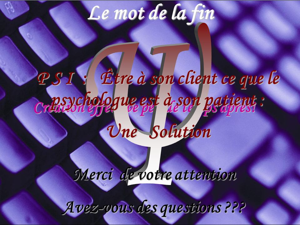 Le mot de la fin Ψ. P S I : Être à son client ce que le psychologue est à son patient : Une Solution.