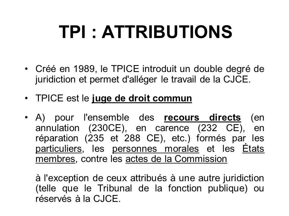 TPI : ATTRIBUTIONSCréé en 1989, le TPICE introduit un double degré de juridiction et permet d alléger le travail de la CJCE.