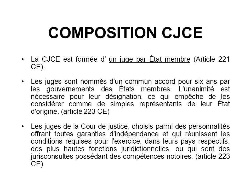 COMPOSITION CJCE La CJCE est formée d un juge par État membre (Article 221 CE).