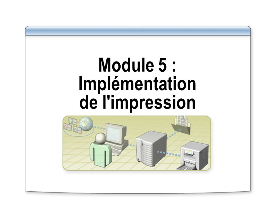 Module 5 : Implémentation de l impression