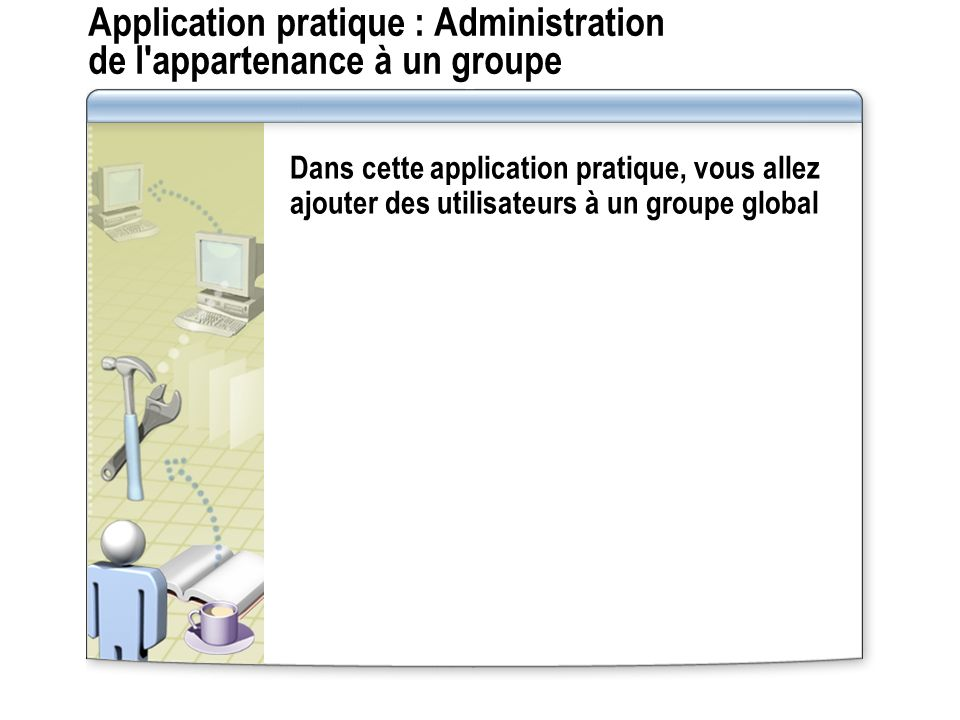 Application pratique : Administration de l appartenance à un groupe