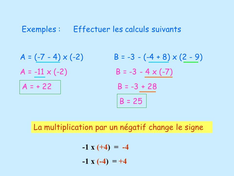 Exemples :Effectuer les calculs suivants. A = (-7 - 4) x (-2) B = -3 - (-4 + 8) x (2 - 9) A = -11 x (-2)