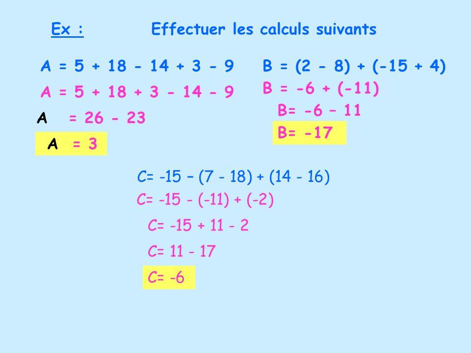 Ex : Effectuer les calculs suivants. A = 5 + 18 - 14 + 3 - 9. B = (2 - 8) + (-15 + 4) B = -6 + (-11)