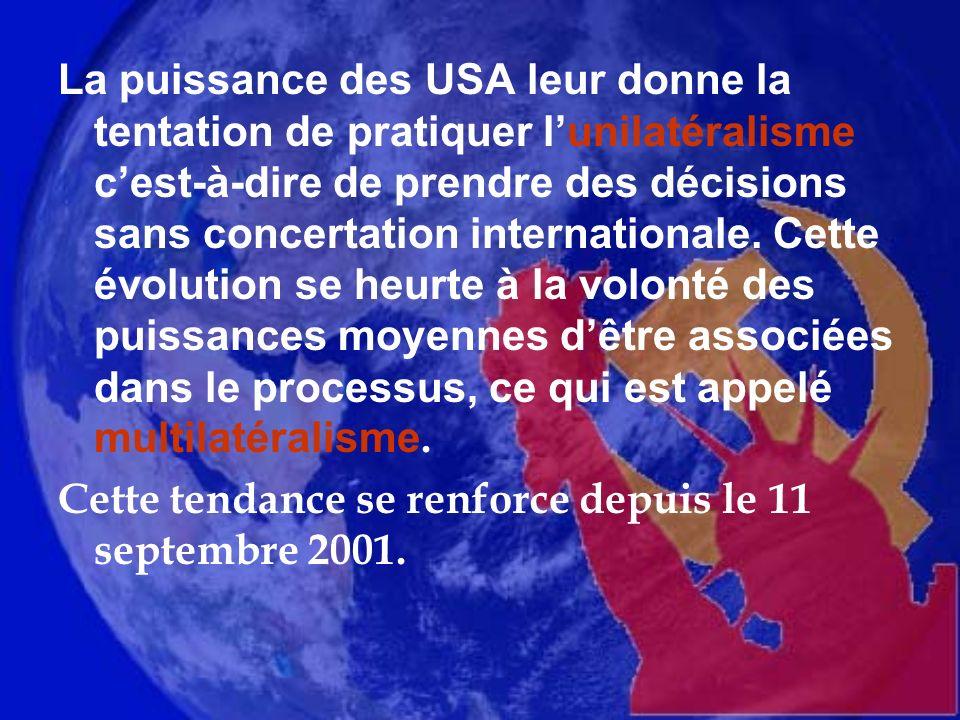 La puissance des USA leur donne la tentation de pratiquer l'unilatéralisme c'est-à-dire de prendre des décisions sans concertation internationale. Cette évolution se heurte à la volonté des puissances moyennes d'être associées dans le processus, ce qui est appelé multilatéralisme.