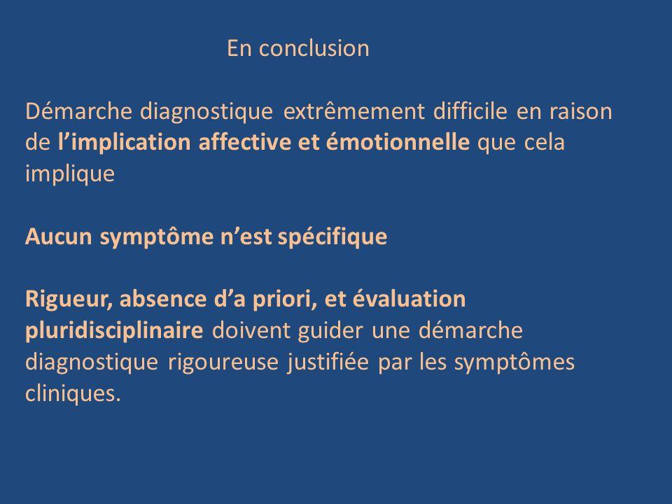 En conclusion Démarche diagnostique extrêmement difficile en raison de l'implication affective et émotionnelle que cela implique.