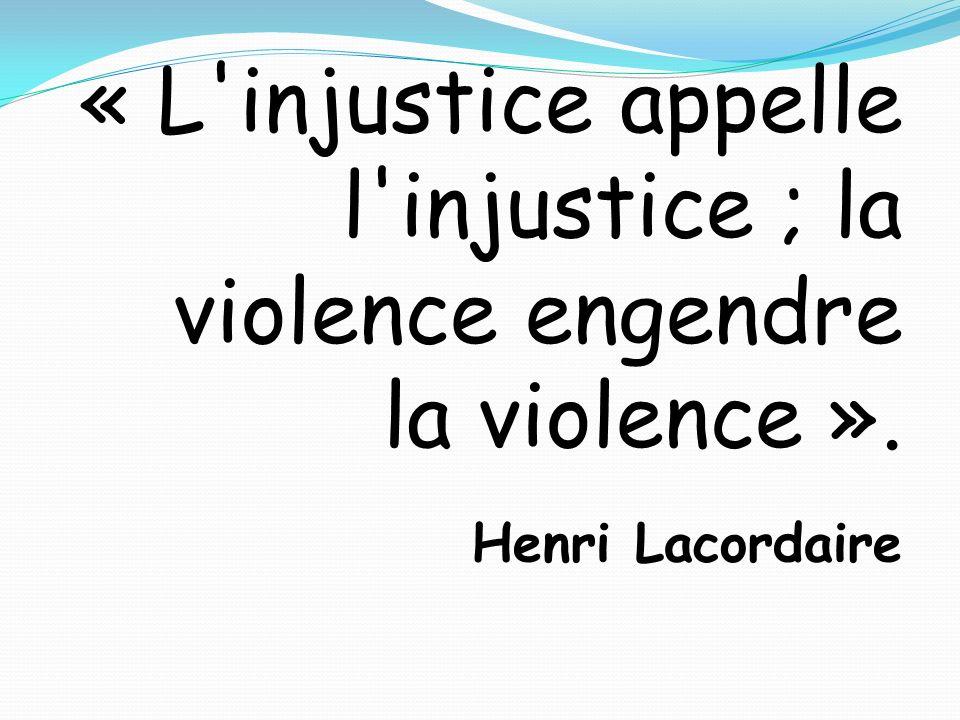 « L injustice appelle l injustice ; la violence engendre la violence »