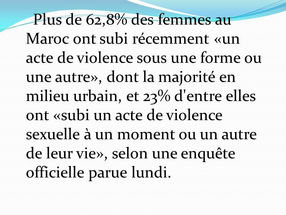 Plus de 62,8% des femmes au Maroc ont subi récemment «un acte de violence sous une forme ou une autre», dont la majorité en milieu urbain, et 23% d entre elles ont «subi un acte de violence sexuelle à un moment ou un autre de leur vie», selon une enquête officielle parue lundi.