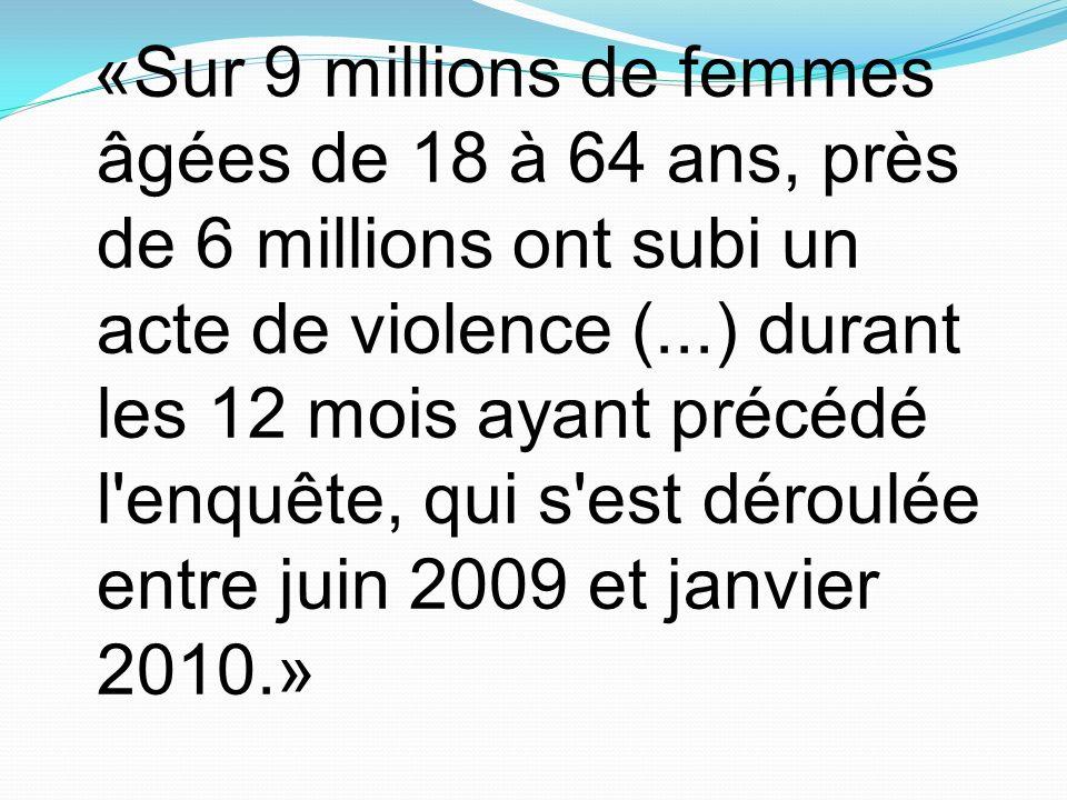 «Sur 9 millions de femmes âgées de 18 à 64 ans, près de 6 millions ont subi un acte de violence (...) durant les 12 mois ayant précédé l enquête, qui s est déroulée entre juin 2009 et janvier 2010.»
