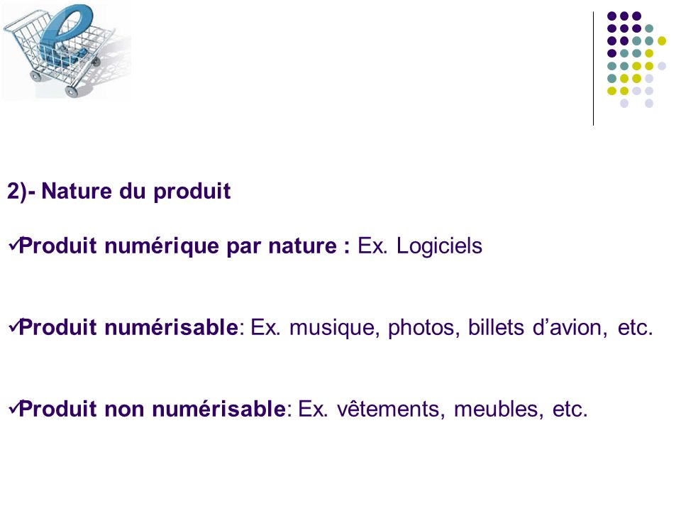 2)- Nature du produitProduit numérique par nature : Ex. Logiciels. Produit numérisable: Ex. musique, photos, billets d'avion, etc.