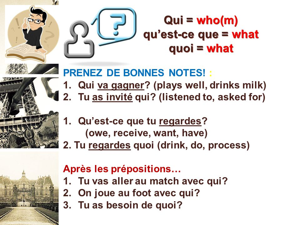 Qui = who(m) qu'est-ce que = what quoi = what